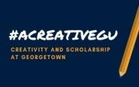 #ACreativeGU Creativity and Scholarship at Georgetown